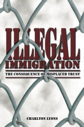 ILLEGAL IMMIGRATION - THE CONSEQUENCE OF MISPLACED TRUST ebook by Charlton Lyons