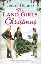 The Land Girls at Christmas - A festive tale of friendship, romance, and bravery in war time ebook by Jenny Holmes