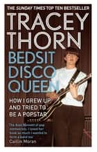 Bedsit Disco Queen - How I grew up and tried to be a pop star 電子書籍 by Tracey Thorn