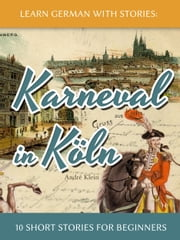 Learn German with Stories: Karneval in Köln – 10 Short Stories for Beginners ebook by André Klein