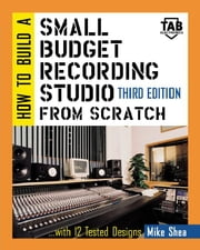 How to Build A Small Budget Recording Studio From Scratch ebook by Shea, Mike