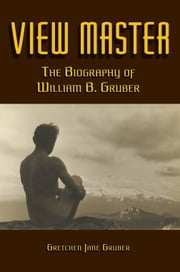 VIEW MASTER - The Biography of William B. Gruber ebook by Gretchen Jane Gruber