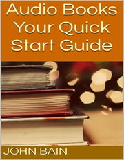 Audio Books: Your Quick Start Guide ebook by John Bain