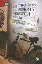 Job Creation and Poverty Reduction in India - Towards Rapid and Sustained Growth ebook by Sadiq Ahmed