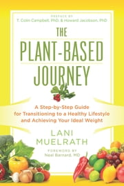 The Plant-Based Journey - A Step-by-Step Guide for Transitioning to a Healthy Lifestyle and Achieving Your Ideal Weight ebook by Lani Muelrath, T. Colin Campbell, Ph.D.,...