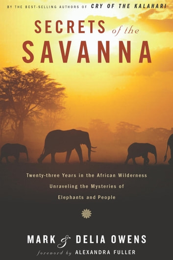 Secrets of the Savanna - Twenty-three Years in the African Wilderness Unraveling the Mysteries ofElephants and People ebook by Mark James Owens,Cordelia Dykes Owens
