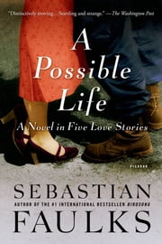 A Possible Life - A Novel in Five Love Stories ebook by Sebastian Faulks