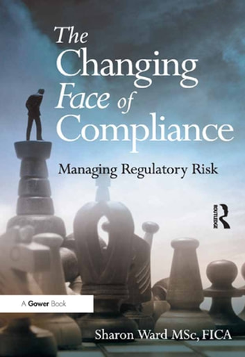 The Changing Face of Compliance - Managing Regulatory Risk ebook by Sharon Ward