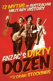 Anzac's Dirty Dozen: 12 Myths of Australian Military History ebook by Stockings, Craig