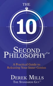 The 10-Second Philosophy® - A Practical Guide to Releasing Your Inner Genius ebook by Mills, Derek