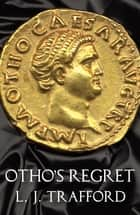 Otho's Regret - The Four Emperors Series: Book III ebook by L. J. Trafford