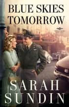 Blue Skies Tomorrow (Wings of Glory Book #3) - A Novel 電子書籍 by Sarah Sundin