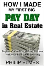 How I Made My First Big Pay Day in Real Estate ebook de Philip Elmes