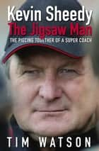 Kevin Sheedy - The Jigsaw Man - The Piecing Together of a Super Coach ebook by Tim Watson