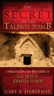The Secret of the Talpiot Tomb: Unraveling the Mystery of the Jesus Family Tomb ebook by Gary R. Habermas