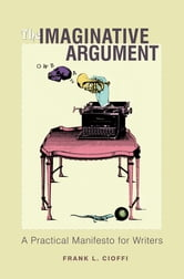 The Imaginative Argument - A Practical Manifesto for Writers ebook by Frank L. Cioffi