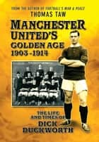 Manchester United's Golden Age 1903-1914: The Life and Times of Dick Duckworth ebook by Thomas Taw