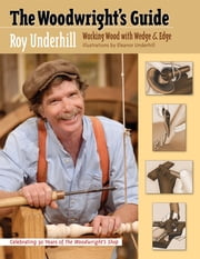 The Woodwright's Guide - Working Wood with Wedge and Edge ebook by Roy Underhill