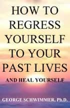 HOW TO REGRESS YOURSELF TO YOUR PAST LIVES AND HEAL YOURSELF ebook by GEORGE SCHWIMMER, PH.D.