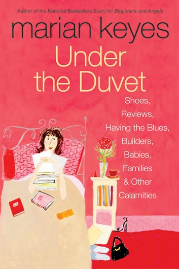 Under the Duvet - Shoes, Reviews, Having the Blues, Builders, Babies, Families and Other Calamities ebook by Marian Keyes