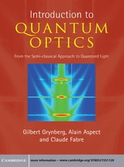 Introduction to Quantum Optics - From the Semi-classical Approach to Quantized Light ebook by Gilbert Grynberg,Alain Aspect,Claude Fabre,Claude Cohen-Tannoudji