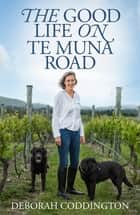 The Good Life On Te Muna Road ebook by Deborah Coddington