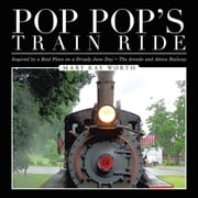 Pop Pop's Train Ride - Inspired by a Real Place on a Drizzly June Day ~ The Arcade and Attica Railway ebook by Mary Kay Worth