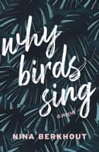Why Birds Sing - A Novel ebook by Nina Berkhout