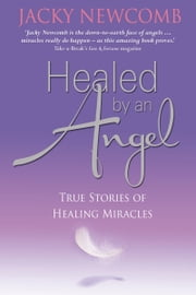 Healed by an Angel - True Stories of Healing Miracles ebook by Jacky Newcomb