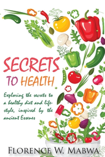 SECRETS To HEALTH - Exploring The Secrets To a Healthy DIET and Lifestyle, Inspired by the Ancient ESSENES ebook by Florence Mabwa