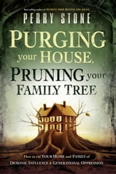 Purging Your House, Pruning Your Family Tree - How to Rid Your Home and Family of Demonic Influence and Generational Oppression ebook by Perry Stone