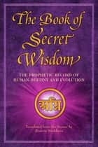 The Book of Secret Wisdom - The Prophetic Record of Human Destiny and Evolution ebook by Zinovia Dushkova