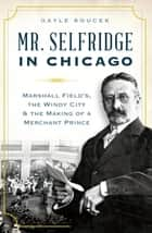 Mr. Selfridge in Chicago - Marshall Field's, the Windy City & the Making of a Merchant Prince ebook by Gayle Soucek