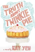 The Truth About Twinkie Pie ebook by Kat Yeh