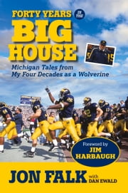 Forty Years in The Big House - Michigan Tales from My Four Decades as a Wolverine ebook by Jon Falk,Dan Ewald,Jim Harbaugh