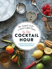 The New Cocktail Hour - The Essential Guide to Hand-Crafted Drinks ebook by Tenaya Darlington,André Darlington