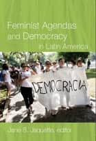 Feminist Agendas and Democracy in Latin America ebook by Jane S. Jaquette, Marcela Ríos Tobar, Jutta Marx,...