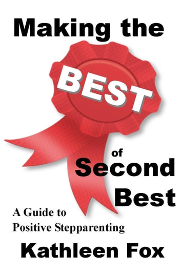 Making the Best of Second Best: A Guide to Positive Stepparenting ebook by Kathleen Fox