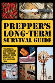Prepper's Long-Term Survival Guide - Food, Shelter, Security, Off-the-Grid Power and More Life-Saving Strategies for Self-Sufficient Living ebook by Jim  Cobb