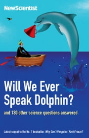Will We Ever Speak Dolphin?: and 130 other science questions answered ebook by New Scientist