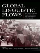 Global Linguistic Flows - Hip Hop Cultures, Youth Identities, and the Politics of Language ebook by H. Samy Alim, Awad Ibrahim, Alastair Pennycook