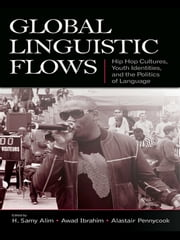 Global Linguistic Flows - Hip Hop Cultures, Youth Identities, and the Politics of Language ebook by H. Samy Alim,Awad Ibrahim,Alastair Pennycook