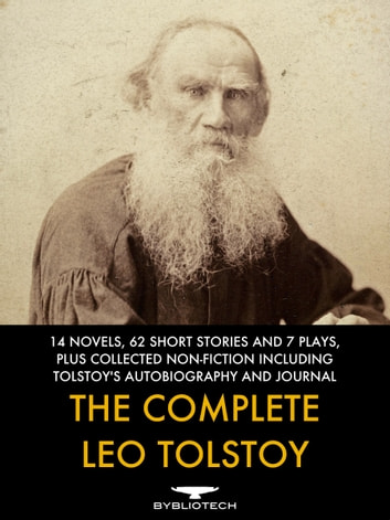 The Complete Leo Tolstoy - 14 Novels, 62 Short Stories and 7 Plays, Plus Collected Works of Non-Fiction Including Tolstoy's Reminiscences And Personal Journal ebook by Leo Tolstoy