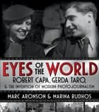 Eyes of the World - Robert Capa, Gerda Taro, and the Invention of Modern Photojournalism ebook by Marc Aronson, Marina Budhos
