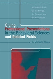 Giving Professional Presentations in the Behavioral Sciences and Related Fields - A Practical Guide for Novice, the Nervous and the Nonchalant ebook by Michael J. Platow