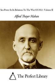 Sea Power In Its Relations To The War Of 1812 - Volume II ebook by Alfred Thayer Mahan