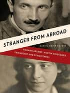 Stranger from Abroad: Hannah Arendt, Martin Heidegger, Friendship and Forgiveness ebook by Daniel Maier-Katkin