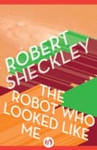 The Robot Who Looked Like Me ebook by Robert Sheckley
