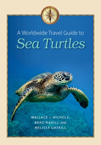 A Worldwide Travel Guide to Sea Turtles ebook by Wallace J. Nichols,Brad Nahill,Melissa Gaskill