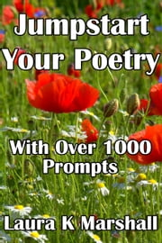 Jumpstart Your Poetry with Over 1000 Prompts ebook by Laura K Marshall